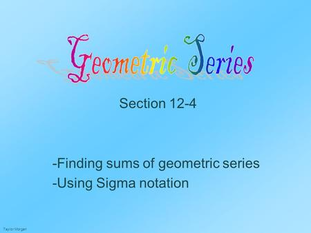 Section 12-4 -Finding sums of geometric series -Using Sigma notation Taylor Morgan.