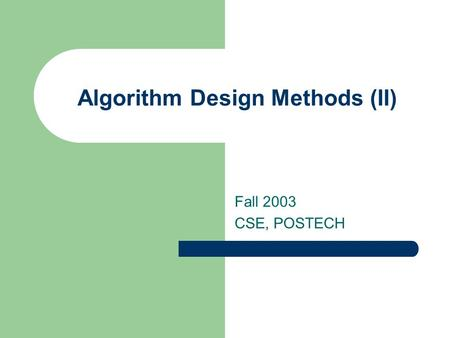 Algorithm Design Methods (II) Fall 2003 CSE, POSTECH.
