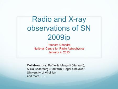 Radio and X-ray observations of SN 2009ip Poonam Chandra National Centre for Radio Astrophysics January 4, 2013 Collaborators: Raffaella Margutti (Harvard),