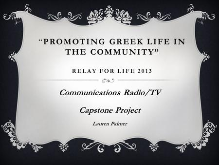 """PROMOTING GREEK LIFE IN THE COMMUNITY"" RELAY FOR LIFE 2013 Communications Radio/TV Capstone Project Lauren Palmer."
