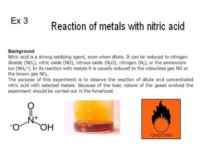 Background Nitric acid is a strong oxidising agent, even when dilute. It can be reduced to nitrogen dioxide (NO 2 ), nitric oxide (NO), nitrous oxide (N.