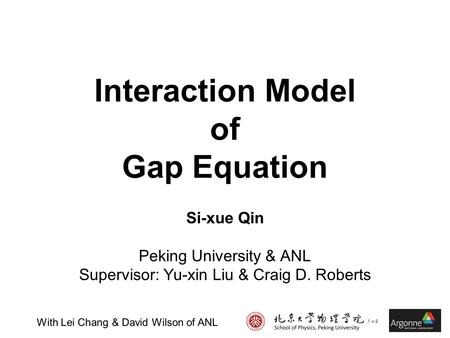 Interaction Model of Gap Equation Si-xue Qin Peking University & ANL Supervisor: Yu-xin Liu & Craig D. Roberts With Lei Chang & David Wilson of ANL.
