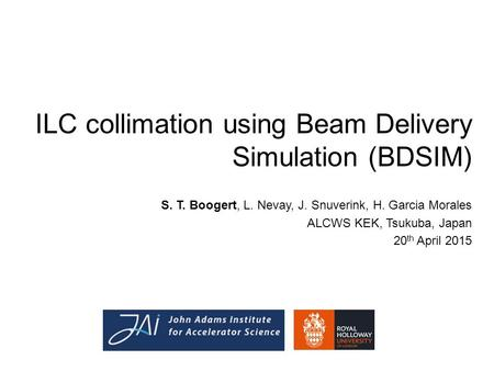 ILC collimation using Beam Delivery Simulation (BDSIM) S. T. Boogert, L. Nevay, J. Snuverink, H. Garcia Morales ALCWS KEK, Tsukuba, Japan 20 th April 2015.