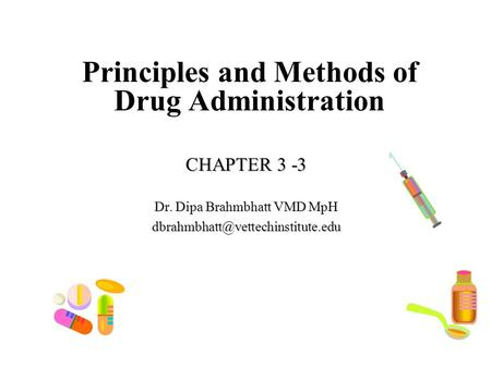 Principles and Methods of Drug Administration CHAPTER 3 -3 Dr. Dipa Brahmbhatt VMD MpH