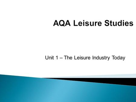 Unit 1 – The Leisure Industry Today.  What do we mean by the range, scale and importance of the leisure industry?
