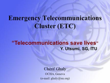 "Emergency Telecommunications Cluster (ETC) Chérif Ghaly OCHA, Geneva (  ""Telecommunications save lives "" Y. Utsumi, SG, ITU."