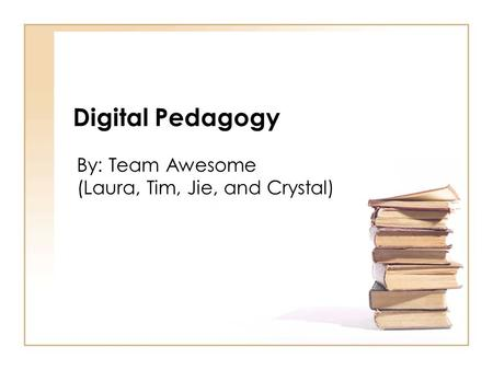 Digital Pedagogy By: Team Awesome (Laura, Tim, Jie, and Crystal)