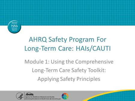AHRQ Safety Program For Long-Term Care: HAIs/CAUTI Module 1: Using the Comprehensive Long-Term Care Safety Toolkit: Applying Safety Principles.