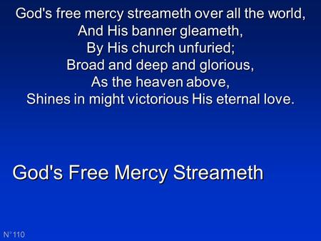 God's Free Mercy Streameth N°110 God's free mercy streameth over all the world, And His banner gleameth, By His church unfuried; Broad and deep and glorious,