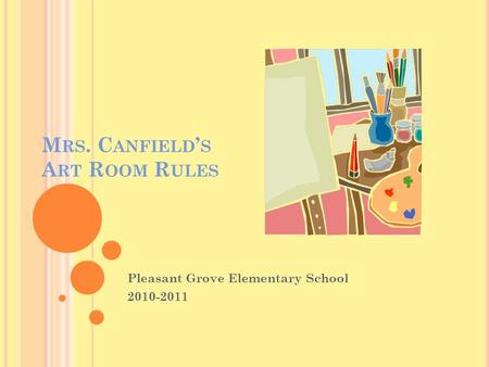 M RS. C ANFIELD ' S A RT R OOM R ULES Pleasant Grove Elementary School 2010-2011.