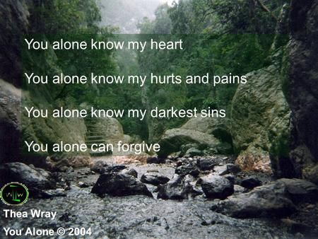 You alone know my heart You alone know my hurts and pains You alone know my darkest sins You alone can forgive.