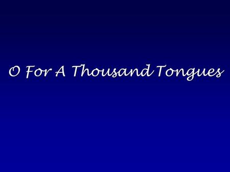 O For A Thousand Tongues. O for a thousand tongues to sing My Great Redeemer's praise The glories of my God and King The triumphs of His grace.