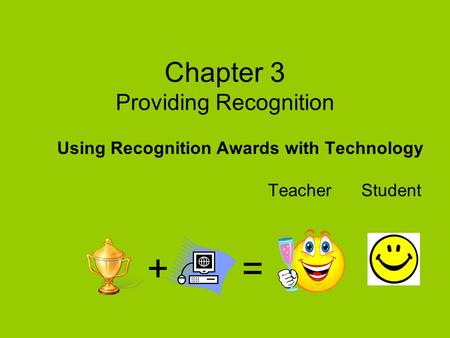 Chapter 3 Providing Recognition Using Recognition Awards with Technology Teacher Student + =