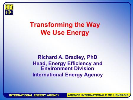 INTERNATIONAL ENERGY AGENCY AGENCE INTERNATIONALE DE L'ENERGIE Transforming the Way We Use Energy Richard A. Bradley, PhD Head, Energy Efficiency and Environment.