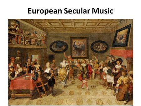 European Secular Music. Secular Music Definition: Non-religious music Has been around as long as religious music, but was often not deemed important enough.