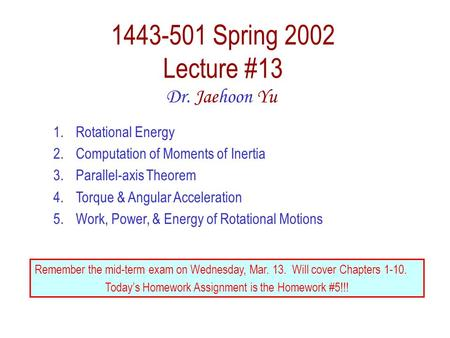 1443-501 Spring 2002 Lecture #13 Dr. Jaehoon Yu 1.Rotational Energy 2.Computation of Moments of Inertia 3.Parallel-axis Theorem 4.Torque & Angular Acceleration.