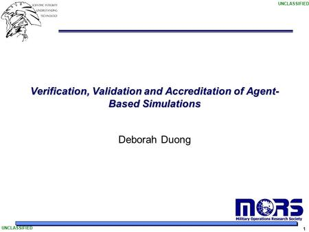 UNCLASSIFIED 1 Verification, Validation and Accreditation of Agent- Based Simulations Deborah Duong.
