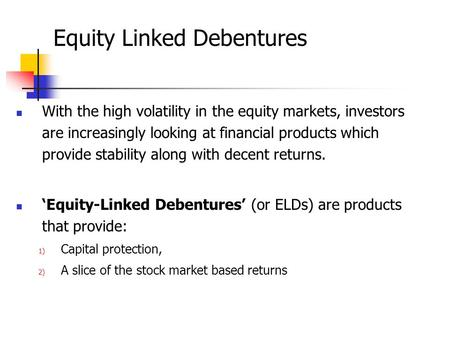 Equity Linked Debentures With the high volatility in the equity markets, investors are increasingly looking at financial products which provide stability.