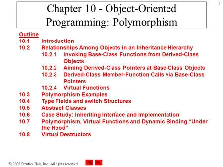  2003 Prentice Hall, Inc. All rights reserved. 1 Chapter 10 - Object-Oriented Programming: Polymorphism Outline 10.1 Introduction 10.2 Relationships Among.