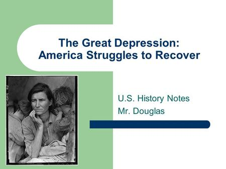 The Great Depression: America Struggles to Recover U.S. History Notes Mr. Douglas.