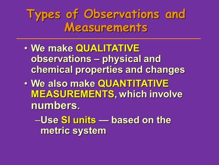 Types of Observations and Measurements We make QUALITATIVE observations – physical and chemical properties and changesWe make QUALITATIVE observations.