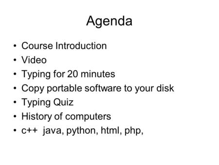Agenda Course Introduction Video Typing for 20 minutes Copy portable software to your disk Typing Quiz History of computers c++ java, python, html, php,