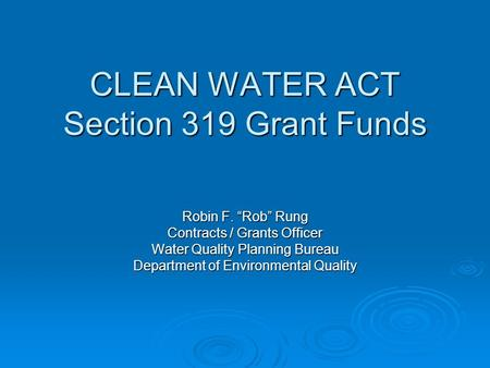 "CLEAN WATER ACT Section 319 Grant Funds Robin F. ""Rob"" Rung Contracts / Grants Officer Water Quality Planning Bureau Department of Environmental Quality."