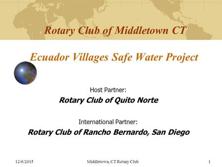 12/6/2015Middletown, CT Rotary Club1 Rotary Club of Middletown CT Ecuador Villages Safe Water Project Host Partner: Rotary Club of Quito Norte International.