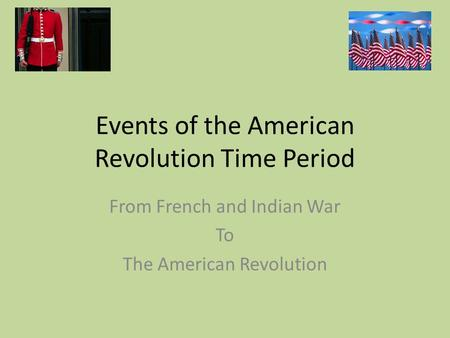 Events of the American Revolution Time Period From French and Indian War To The American Revolution.