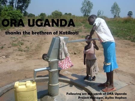 ORA UGANDA thanks the brethren of Katikati Following are the words of ORA Uganda Project Manager, Ayiko Stephen.