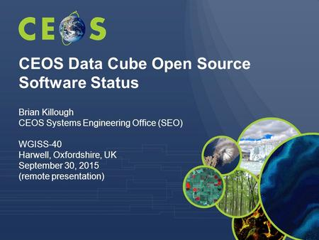 CEOS Data Cube Open Source Software Status Brian Killough CEOS Systems Engineering Office (SEO) WGISS-40 Harwell, Oxfordshire, UK September 30, 2015 (remote.