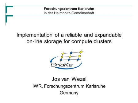 Forschungszentrum Karlsruhe in der Helmholtz-Gemeinschaft Implementation of a reliable and expandable on-line storage for compute clusters Jos van Wezel.