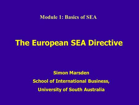 The European SEA Directive Simon Marsden School of International Business, University of South Australia Module 1: Basics of SEA.