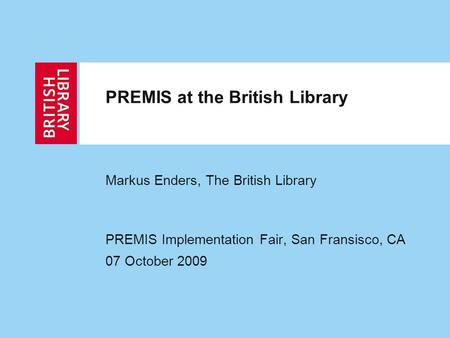 PREMIS at the British Library Markus Enders, The British Library PREMIS Implementation Fair, San Fransisco, CA 07 October 2009.