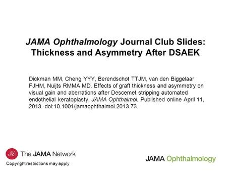 Copyright restrictions may apply JAMA Ophthalmology Journal Club Slides: Thickness and Asymmetry After DSAEK Dickman MM, Cheng YYY, Berendschot TTJM, van.