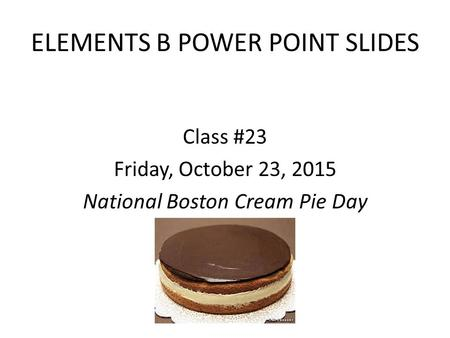 ELEMENTS B POWER POINT SLIDES Class #23 Friday, October 23, 2015 National Boston Cream Pie Day.