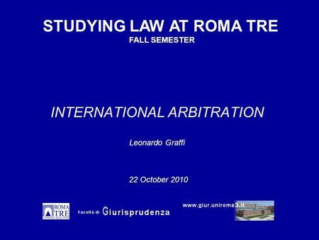 INTERNATIONAL ARBITRATION Leonardo Graffi STUDYING LAW AT ROMA TRE FALL SEMESTER 22 October 2010.