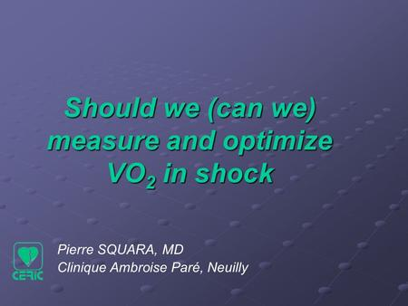 Pierre SQUARA, MD Clinique Ambroise Paré, Neuilly Should we (can we) measure and optimize VO 2 in shock.