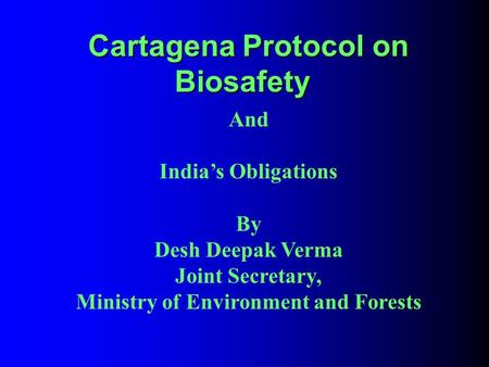 Cartagena Protocol on Biosafety Cartagena Protocol on Biosafety And India's Obligations By Desh Deepak Verma Joint Secretary, Ministry of Environment and.