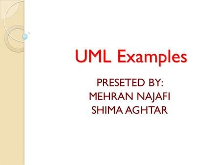 UML Examples PRESETED BY: MEHRAN NAJAFI SHIMA AGHTAR.