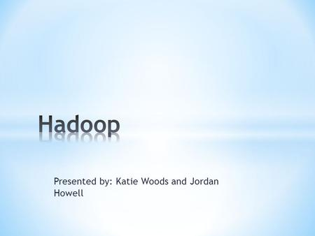 Presented by: Katie Woods and Jordan Howell. * Hadoop is a distributed computing platform written in Java. It incorporates features similar to those of.