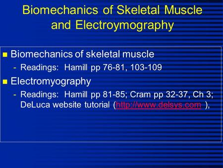 Biomechanics of Skeletal Muscle and Electroymography n Biomechanics of skeletal muscle -Readings: Hamill pp 76-81, 103-109 n Electromyography -Readings: