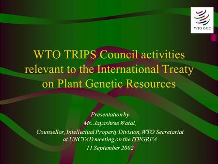 WTO TRIPS Council activities relevant to the International Treaty on Plant Genetic Resources Presentation by Ms. Jayashree Watal, Counsellor, Intellectual.