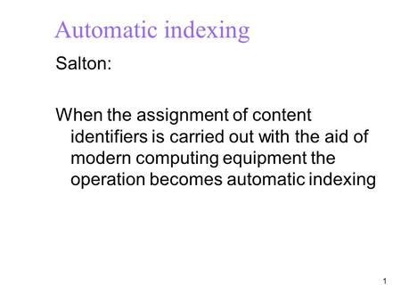 1 Automatic indexing Salton: When the assignment of content identifiers is carried out with the aid of modern computing equipment the operation becomes.