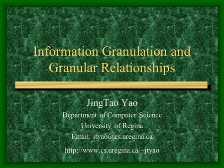 Information Granulation and Granular Relationships JingTao Yao Department of Computer Science University of Regina