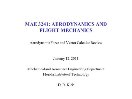 MAE 3241: AERODYNAMICS AND FLIGHT MECHANICS Aerodynamic Force and Vector Calculus Review January 12, 2011 Mechanical and Aerospace Engineering Department.