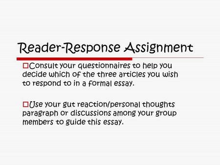 Reader-Response Assignment  Consult your questionnaires to help you decide which of the three articles you wish to respond to in a formal essay.  Use.