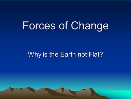 Forces of Change Why is the Earth not Flat?. Savage Earth What caused this?