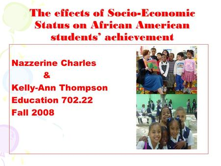 The effects of Socio-Economic Status on African American students' achievement Nazzerine Charles & Kelly-Ann Thompson Education 702.22 Fall 2008.