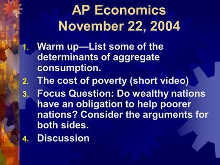 AP Economics November 22, 2004 1. Warm up—List some of the determinants of aggregate consumption. 2. The cost of poverty (short video) 3. Focus Question: